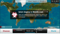 "Memes, News, and Evolve: Islam begins in Middle e  19 9 2017  News  Islam begins in Middle east  X  Islam has infected its first human. Weak but used to hot  temperatures, it must evolve using DNA points to infect  more people  DNA  9  Cure  0%  Disease  InfectedMiddle east  Dead  World  1 <p>Plague inc memes a worthy investment? via /r/MemeEconomy <a href=""http://ift.tt/2xM0J18"">http://ift.tt/2xM0J18</a></p>"