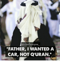 """FATHER, I WANTED A CAR, NOT Q'URAN."" A young man was getting ready to graduate from college. For many months he had admired a beautiful sports car in a dealers showroom, and knowing his father could well afford it, he told him that was all he wanted. As Graduation Day approached, the young man awaited signs that his father had purchased the car.. Finally, on the morning of his graduation, his father called him into his private study. His father told him how proud he was to have such a fine son, and told him how much he loved him. He handed his son a beautiful wrapped gift box. Curious, but somewhat disappointed, the young man opened the box and found a lovely, leather-bound QURAN with the young man's name embossed in gold. Angrily, he raised his voice to his father and said,"" With all your money you give me a Quran?"" and stormed out of the house, leaving the Holy book. Many years passed and the young man was very successful in business. He had a beautiful home and wonderful family, but realized his father was very old and thought perhaps he should go to him. He had not seen Him since that graduation day. But before he could make arrangements, he received a telegram telling him his father had passed away, and willed all of his possessions to his son. He needed to come home immediately and take care of things. When he arrived at his father's house, sudden sadness and regret filled his heart. He began to search through his father's important papers and saw the still new QURAN, just as he had left it years ago. With tears, he opened the QURAN and began to turn the pages. His father had carefully underlined a verse, Chapter Al Ra'd, verse 28. ""Without doubt, in remembrance of Allah do hearts find satisfaction"" As he read those words, a car key dropped from the back of the Quran. It had a tag with the dealers name, the same dealer who had the sports car he had desired.. On the tag was the date of his graduation, and the words... PAID IN FULL. How many times..we miss the blessings of Allah subhanahu wa ta'laa because they are not packed as we expect?? .. .: Islam everyone  ""FATHER, I WANTED A  CAR, NOT QURAN."" ""FATHER, I WANTED A CAR, NOT Q'URAN."" A young man was getting ready to graduate from college. For many months he had admired a beautiful sports car in a dealers showroom, and knowing his father could well afford it, he told him that was all he wanted. As Graduation Day approached, the young man awaited signs that his father had purchased the car.. Finally, on the morning of his graduation, his father called him into his private study. His father told him how proud he was to have such a fine son, and told him how much he loved him. He handed his son a beautiful wrapped gift box. Curious, but somewhat disappointed, the young man opened the box and found a lovely, leather-bound QURAN with the young man's name embossed in gold. Angrily, he raised his voice to his father and said,"" With all your money you give me a Quran?"" and stormed out of the house, leaving the Holy book. Many years passed and the young man was very successful in business. He had a beautiful home and wonderful family, but realized his father was very old and thought perhaps he should go to him. He had not seen Him since that graduation day. But before he could make arrangements, he received a telegram telling him his father had passed away, and willed all of his possessions to his son. He needed to come home immediately and take care of things. When he arrived at his father's house, sudden sadness and regret filled his heart. He began to search through his father's important papers and saw the still new QURAN, just as he had left it years ago. With tears, he opened the QURAN and began to turn the pages. His father had carefully underlined a verse, Chapter Al Ra'd, verse 28. ""Without doubt, in remembrance of Allah do hearts find satisfaction"" As he read those words, a car key dropped from the back of the Quran. It had a tag with the dealers name, the same dealer who had the sports car he had desired.. On the tag was the date of his graduation, and the words... PAID IN FULL. How many times..we miss the blessings of Allah subhanahu wa ta'laa because they are not packed as we expect?? .. ."