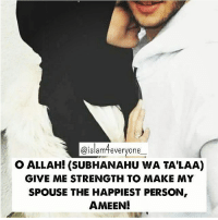 Memes, Islam, and 🤖: @islam everyone  O ALLAH! (SUBHANAHU WA TA'LAA)  GIVE ME STRENGTH TO MAKE MY  SPOUSE THE HAPPIEST PERSON  AMEEN! O Allah! (subhanahu wa ta'laa) give me strength to make my spouse the happiest person, Ameen!