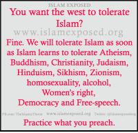 """America, Lol, and Muslim: ISLAM EXPOSED  You want the west to tolerate  Islam?  www.islamexposea.org  Fine. We will tolerate Islam as soon  as Islam learns to tolerate Atheism,  Buddhism, Christianity, Judaism,  Hinduism, Sikhism, Zionism  homosexuality, alcohol  Women's right,  Democracy and Free-speech  FB.com/ThelslamicThreat www.islamexposed.org Twitter: @Islamexposedorg  Practice what you preach <p><a href=""""http://ritchiepage2001.tumblr.com/post/117374579257/nativeamerican-conservative-but-islam-will"""" class=""""tumblr_blog"""">ritchiepage2001</a>:</p>  <blockquote><p><a href=""""http://nativeamerican-conservative.tumblr.com/post/107502119531/but-islam-will-never-do-that"""" class=""""tumblr_blog"""">nativeamerican-conservative</a>:</p>  <blockquote><p>But Islam will never do that.</p></blockquote>  <p>Actually, Islam tolerates most, if not all of those things, throughout much of the Muslim world, to a much greater degree in some cases, than in Red-State America. True story…</p></blockquote>  <p>Lol what?</p>"""