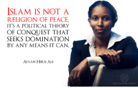 Ali, Memes, and Politics: ISLAM IS NOT A  RELIGION OF PEACE,  IT'S A POLITICAL THEORY  OF CONQUEST THAT  SEEKS DOMINATION  BY ANY MEANS IT CAN.  AYAAN HIRSI ALI  FB COM/WFLATHEISM Check out our secular apparel shop! http://wflatheism.spreadshirt.com/
