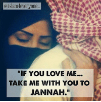 """Memes, Haram, and 🤖: @islam4everyone  IF YOU LOVE ME...  TAKE ME WITH YOU TO  JANNAH."""" Do you love me? Hold my hand and tell come lets pray, tell me this is Haram and this is Halal, give me a Quran and let us read together, wake me up from my sleep and tell me: do not miss prayer, help me do good, talk to me about Jannah, advise me how to work for the afterlife, and what's important; say my name even if it's at the end off your Duaa, If you love me… take me with you to Jannah."""""""