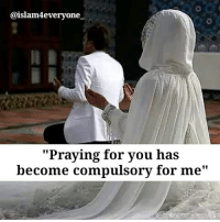 """Praying for you has become compulsory for me "": @islam4everyone  ""Praying for you has  become compulsory for me ""Praying for you has become compulsory for me """