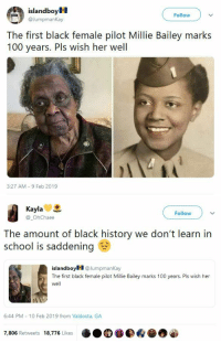 Anaconda, Birthday, and School: islandboyM  @JumpmanKay  Follow  The first black female pilot Millie Bailey marks  100 years. Pls wish her well  3:27 AM 9 Feb 2019   Kayla  @_OhChaee  Follow  The amount of black history we don't learn in  school is saddening  islandboy @JumpmanKay  The first black female pilot Millie Bailey marks 100 years. Pls wish her  well  6:44 PM 10 Feb 2019 from Valdosta, GA  7,806 Retweets 18,776 Likes blackqueerblog: Happy Birthday Miss Bailey ❤️