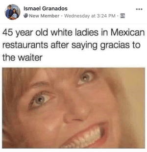 Dank, Memes, and Target: Ismael Granados  New Member . Wednesday at 3:24 PM  45 year old white ladies in Mexican  restaurants after saying gracias to  the waiter Wanna be's. by _crunchwrap_ MORE MEMES