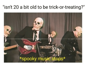 "20 A: ""isn't 20 a bit old to be trick-or-treating?""  *spooky musicstops*"