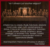 """Check out our secular apparel shop! http://wflatheism.spreadshirt.com/: """"Isn't atheism just another religion?'  o, it isn't  Atheism has no creeds, rituals, holy book, absolute  moral code, origin myth, sacred spaces or  shrines. It has no sin, divine judgement, forbidden  words, prayer, worship, prophecy, group  privileges, or anointed 'holy' leaders. Atheists  don't believe in a transcendent world or  supernatural afterlife  Most important, there is no orthodoxy in atheism.""""  Dan Barker Check out our secular apparel shop! http://wflatheism.spreadshirt.com/"""