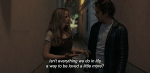 Life A: Isn't everything we do in life  a way to be loved a little more?