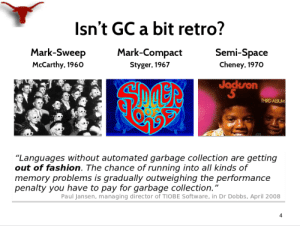 """Looking into the garbage collector articles. This slide is using the old Michael Jackson's album cover to emphasize how old this topic is.: Isn't GC a bit retro?  Semi-Space  Mark-Sweep  Mark-Compact  Cheney, 1970  McCarthy, 1960  Styger, 1967  Joglron  Jackson  THIRD ALBUM  """"Languages without automated garbage collection are getting  out of fashion. The chance of running into all kinds of  memory problems is gradually outweighing the performance  penalty you have to pay for garbage collection.""""  Paul Jansen, managing director of TIOBE Software, in Dr Dobbs, April 2008  4 Looking into the garbage collector articles. This slide is using the old Michael Jackson's album cover to emphasize how old this topic is."""