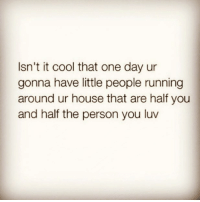 Cool, House, and Running: Isn't it cool that one day ur  gonna have little people running  around ur house that are half you  and half the person you luv