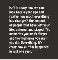 Crazy, Life, and Girl Memes: Isn't it crazy how we can  look back a year ago and  realize how much everything  has changed? The amount  of people that have left your  life, entered, and stayed. The  memories you won't forget  and the memories you wish  you did. Everything. It's  crazy how all that happened  in just one year. ѕтαу ¢σииє¢тє∂