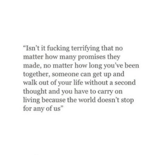 "Life Without: ""Isn't it fucking terrifying that no  matter how many promises they  made, no matter how long you've been  together, someone can get up and  walk out of your life without a second  thought and you have to carry on  living because the world doesn't stop  for any of us"""