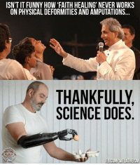 "Memes, Science, and Physical: ISN'T IT FUNNY HOW ""FAITH HEALING NEVER WORKS  ON PHYSICAL DEFORMITIES AND AMPUTATIONS...  THANKFULLY  SCIENCE DOES  fucki  FB.COMAWFLATHEISM Check out our secular apparel shop! http://wflatheism.spreadshirt.com/"