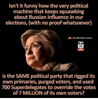Funny, Memes, and Party: Isn't it funny how the very political  machine that keeps squawking  about Russian inridowhatsoever)  influence in our  elections, (with no proof whatsoever)  The New Doom-ocracy  THINK  is the SAME political party that rigged its  own primaries, purged voters, and used  700 Superdelegates to override the votes  of 7 MILLION of its own voters? Good point!