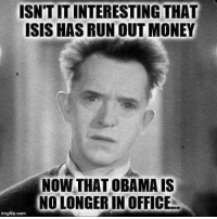 Isis, Memes, and Money: ISN'T IT INTERESTING THAT  ISIS HAS RUN OUT MONEY  NOW THAT OBAMA IS  NOLONGER IN OFFICE  imgflip.com