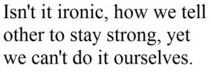 Ironic, Life, and Love: Isn't it ironic, how we tell  other to stay strong, yet  we can't do it ourselves. Isnt it ironic  Follow for more relatable love and life quotes!!