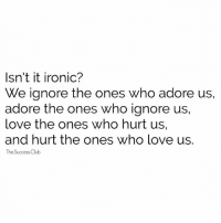 Club, Ironic, and Love: Isn't it ironic?  We ignore the ones who adore us,  adore the ones who ignore us,  love the ones who hurt us,  and hurt the ones who love us.  The Success Club Tag someone 🔥 thesuccessclub