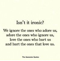 Ironic, Love, and Quotes: Isn't it ironic?  We ignore the ones who adore us,  adore the ones who ignore us,  love the ones who hurt us  and hurt the ones that love us.  The Awesome Quotes