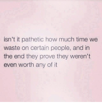 how much time: isn't it pathetic how much time we  waste on certain people, and in  the end they prove they weren't  even worth any of it