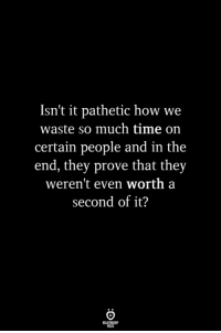 Time, How, and They: Isn't it pathetic how we  waste so much time on  certain people and in the  end, they prove that they  weren't even worth a  second of it?