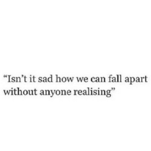 "Fall, Sad, and How: ""Isn't it sad how we can fall apart  without anyone realising"" https://iglovequotes.net/"
