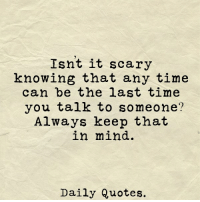 Quotes, Time, and Mind: Isnt it scary  knowing that any time  can be the last time  you talk to someone'?  Always keep that  in mind.  Daily Quotes. via Daily Quotes