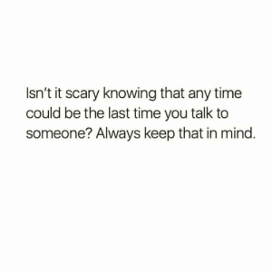 https://t.co/OJvli58SLm: Isn't it scary knowing that any time  could be the last time you talk to  someone? Always keep that in mind. https://t.co/OJvli58SLm