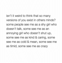 wow: isn't it weird to think that so many  versions of you exist in others minds?  some people see me as a shy girl who  doesn't talk, some see me as an  annoying girl who doesn't shut up,  some see me as kind & caring, some  see me as cold & mean, some see me  as timid, some see me as crazy wow