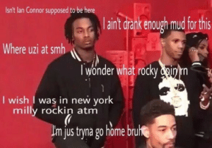 New York, Rocky, and Smh: Isn't lan Connor supposed to be here  aint Grank enough mud for this  Where uzi at smh  l wonder what rocky dnyrn  I wish I was in new york  milly rockin atm  jus tryna go home bru