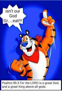 Tony The Tiger Great: isn't our  God  Gr... .eat!!!  4  Psalms 95:3 For the LORD is a great God,  and a great King above all gods.