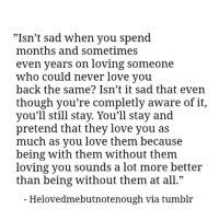"""Love, Tumblr, and Sad: """"Isn't sad when you spend  months and sometimes  even years on loving someone  who could never love you  back the same? Isn't it sad that even  though you're completly aware of it,  you'll still stay. You'll stay and  pretend that they love you as  much as you love them because  being with them without them  loving you sounds a lot more better  than being without them at all.""""  05  - Helovedmebutnotenough via tumblr"""