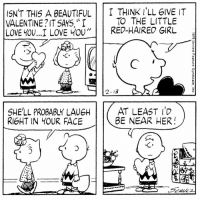 "This strip was published on February 13, 1979. 💝: ISN'T THIS A BEAUTIFUL  T THINK ILL GIVE IT  TO THE LITTLE  VALENTINE IT SAYS, ""I  LOVE YOU...I LOVE YOU  RED-HAIRED GIRL  2-13  AT LEAST  SHE'LL PROBABLY LAUEH  BE NEAR HER  RIGHT IN YOUR FACE This strip was published on February 13, 1979. 💝"