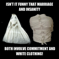 Weird: ISNTIT FUNNY THAT MARRIAGE  AND INSANITY  BOTH INVOLVE COMMITMENT AND  WHITE CLOTHING! Weird