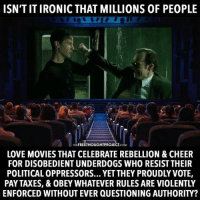 Facebook, Ironic, and Love: ISNTITIRONIC THAT MILLIONS OF PEOPLE  THE FREETHOUGHTPROJECT  COM  LOVE MOVIES THAT CELEBRATE REBELLION & CHEER  FOR DISOBEDIENT UNDERDOGS WHO RESIST THEIR  POLITICAL OPPRESSORS... YET THEY PROUDLY VOTE,  PAY TAXES, & OBEY WHATEVER RULES ARE VIOLENTLY  ENFORCED WITHOUT EVER QUESTIONING AUTHORITY? 💭 Isn't it ironic?... 💭🤔🤔🤔💭 Join Us: @TheFreeThoughtProject 💭 TheFreeThoughtProject 💭 LIKE our Facebook page & Visit our website for more News and Information. Link in Bio... 💭 www.TheFreeThoughtProject.com
