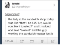 "(🔥 ͜ʖ🔥): isoshi  skypestripper  bagleopard:  the lady at the sandwich shop today  was like ""that'll be 4.20 luv, would  you like it toasted?"" and i nodded  and said ""blaze it"" and the guy  working the sandwich toaster lost it  133.4k (🔥 ͜ʖ🔥)"