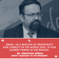 Israel, The Middle, and Jewish: ISRAEL, AS A BEACON OF DEMOCRACY  AND STABILITY IN THE MIDDLE EAST, IS OUR  CLOSEST FRIEND IN THE REGION  DR. SEBASTIAN GORKA  DEPUTY ASSISTANT TO THE PRESIDENT The biased, dishonest media of the Left is trying to smear Dr. Sebastian Gorka, a counterterrorism expert and Deputy Assistant to the President, as an anti-Semite. These accusations are completely baseless, and, in fact, Dr. Gorka is a strong supporter of the Jewish State of Israel. SHARE to spread the truth and counter the Left's false narrative!