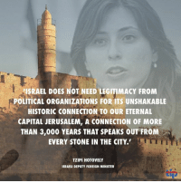 Israel lambastes UNESCO for rejecting its sovereignty in Jerusalem http://www.israelhayom.com/site/newsletter_article.php?id=42135: ISRAEL DOES NOT NEED LEGITIMACY FROM  POLITICAL ORGANIZATIONS FOR ITS UNSHAKABLE  HISTORIC CONNECTION TO OUR ETERNAL  CAPITAL JERUSALEM, A CONNECTION OF MORE  THAN 3,000 YEARS THAT SPEAKS OUT FROM  EVERY STONE IN THE CITY.  TZIPI HOTOVELY  ISRAELI DEPUTY FOREIGN MINISTER  tip Israel lambastes UNESCO for rejecting its sovereignty in Jerusalem http://www.israelhayom.com/site/newsletter_article.php?id=42135