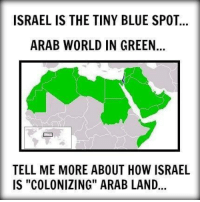"Tell Me More About: ISRAEL IS THE TINY BLUE SPOT  ARAB WORLD IN GREEN  TELL ME MORE ABOUT HOW ISRAEL  IS ""COLONIZING"" ARAB LAND"