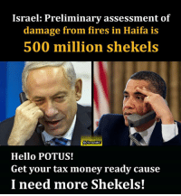 Israel: Preliminary assessment of  damage from fires in Haifa is  500 million shekels  Hello POTUS!  Get your tax money ready cause  I need more Shekels! Bibi needs our tax money! Come on guys, let's work harder!