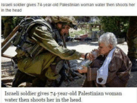 solider: Israeli soldier gives 74-year-old Palestinian woman water then shoots her  in the head  Israeli soldier gives 74-year-old Palestinian woman  water then shoots her in the head