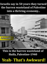 Memes, Hotel, and Royals: Israelis say in 50 years they turned  the barren wasteland of Palestine  into a thriving economy...  HOTEL ROYAL  lsraelWC  This is the barren wasteland of  Haifa, Palestine-1940  Yeah- That's Awkward!