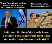 """Hello, Memes, and Trap: """"Israel's next war in Gaza  Mmmmhhh... Let's go  would be its last, Because  Bomb some Gaza kids!  we'll completely destroy them!""""  Hello World!... Hopefully You do know  2 million people are trapped in Gaza  with Nowhere to go Nowhere to hide, right?! Dogs of war and men of hate..."""