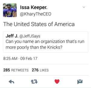 America, New York Knicks, and Run: Issa Keeper.  @KharyTheCEO  OUGTE  LACK  The United States of America  Jeff J.@JeffJSays  Can you name an organization that's run  more poorly than the Knicks?  8:25 AM 09 Feb 17  285 RETWEETS 276 LIKES USA (Unparalleled Slavery of Africans) http://ift.tt/2kwt026