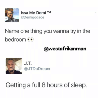 Memes, 🤖, and Signs: Issa Me Demi TM  @Demigodace  Name one thing you wanna try in the  bedroom  @westafrikanman  J.T.  @JTDa Dream  Getting a full 8 hours of sleep 🙋🏾😂😂 sign me up