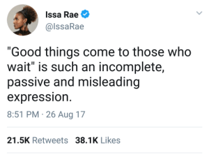"Good, Who, and Aug: Issa Rae  @lssaRae  ""Good things come to those who  wait"" is such an incomplete,  passive and misleading  expression  8:51 PM 26 Aug 17  21.5K Retweets 38.1K Likes"