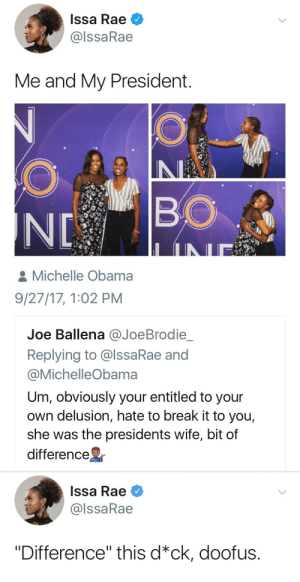"Michelle Obama, Obama, and Break: Issa Rae  @lssaRae  Me and My President  BO  Michelle Obama  9/27/17, 1:02 PM   Joe Ballena @JoeBrodie  Replying to @lssaRae and  @MichelleObama  Um, obviously your entitled to your  own delusion, hate to break it to you,  she was the presidents wife, bit of  difference   Issa Rae  @lssaRae  ""Difference"" this d*ck, doofus."