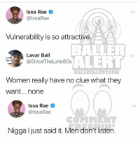 Baller Alert, Memes, and Women: Issa Rae  @lssaRae  Vulnerability is so attractive  BALLER  ALERT  Women really have no clue what they  Lavar Ball  @SinceTheLate80s  BALLERALERT.COM  want...none  Issa Rae  @lssaRae  Nigga l just said it. Men don't listen. Ballerific Comment Creepin 🌾👀🌾 issarae commentcreepin