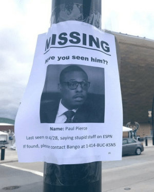 Bucks fans showing no mercy right down to the phone number 💀  (via KRoseSharkey/Twitter): ISSING  e you seen him?  Name: Paul Pierce  Last seen on 4/28, saying stupid stuff on ESPN  If found, please  ase contact Bango at 1-414-BUC-KSN5  JH Bucks fans showing no mercy right down to the phone number 💀  (via KRoseSharkey/Twitter)
