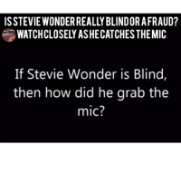 Facebook, Illuminati, and Memes: ISSTEVIE WONDER REALLY BLINDOR AFRAUD?  WATCHCLOSELY ASHECATCHES THEMIC  If Stevie Wonder is Blind,  then how did he grab the  mic? Double tap and tag a friend! CHECK US OUT ON FACEBOOK! (Link in bio) SUBSCRIBE ON YOUTUBE! @conspiracyfiles YouTube Credit: @paulmccartney (Comment your thoughts below👇🏼) ConspiracyFiles ConspiracyFiles2 QuestionEverything PaulMcCartney StevieWonder MainstreamMedia CNNFakeNews TrilateralCommission CorruptGovernment FreeMasons WakeUpSheeple Sheeple CorporationSlayer Rothschild UncleSam UncleScam Illuminati Bilderberg NewWorldOrder Conspiracies Conspiracy ConspiracyTheory ConspiracyFact ConspiracyTheories ConspiracyFiles Follow back up page! @conspiracyfiles2 Follow @uniformedthugs Follow @celebrityfactual Follow @terrorclipz Follow @th3six Follow @historypicture.s Follow @simpsonsprediction.s