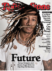 Global Warming, Memes, and Revenge: Issue 1265/1266  July 14-28.2016  $5.99  SPECIAL REPORT  Can New  York City  Survive  Global  Warming?  On  the  oad  WITH  THE DEAD  DIPLO  PAUL  McCARTNEY  CHRIS  STAPLETON  Samantha  Bee  Late-Night  Revenge  Future  Syrup, Strippers and  Heavy Angst With the  Hip-Hop Hit Machine Future on the cover of Rolling Stone magazine